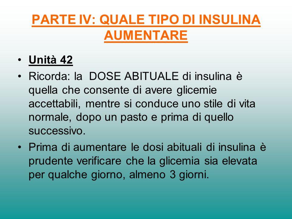 PARTE IV: QUALE TIPO DI INSULINA AUMENTARE Unità 42 Ricorda: la DOSE ABITUALE di insulina è quella che consente di avere glicemie accettabili, mentre