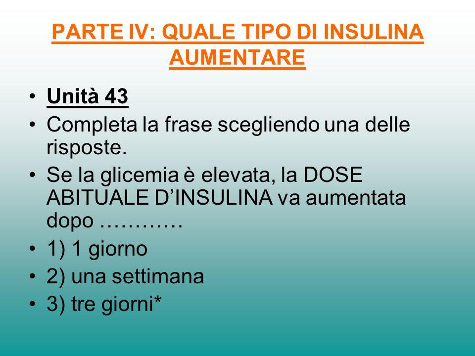 PARTE IV: QUALE TIPO DI INSULINA AUMENTARE Unità 43 Completa la frase scegliendo una delle risposte. Se la glicemia è elevata, la DOSE ABITUALE DINSUL