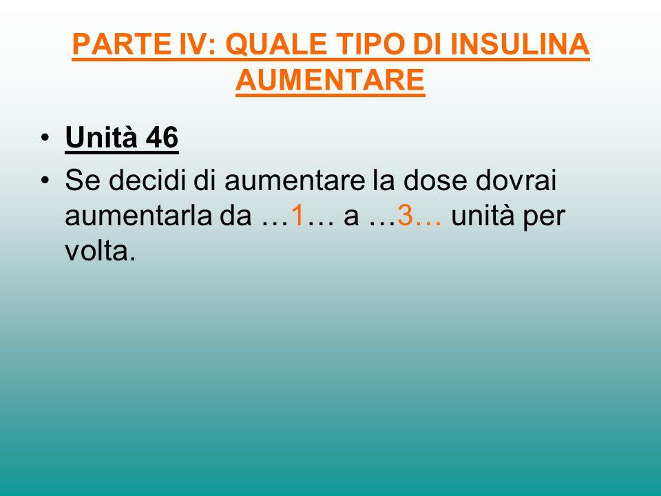 PARTE IV: QUALE TIPO DI INSULINA AUMENTARE Unità 46 Se decidi di aumentare la dose dovrai aumentarla da …1… a …3… unità per volta.