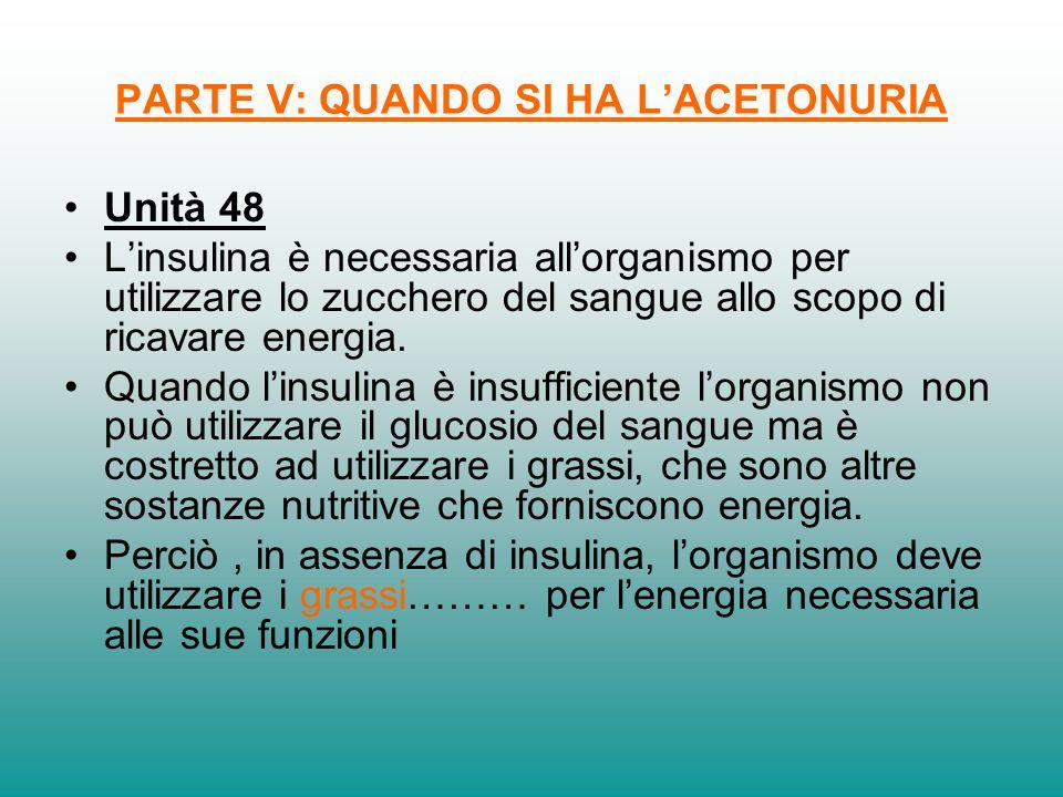 PARTE V: QUANDO SI HA LACETONURIA Unità 48 Linsulina è necessaria allorganismo per utilizzare lo zucchero del sangue allo scopo di ricavare energia. Q