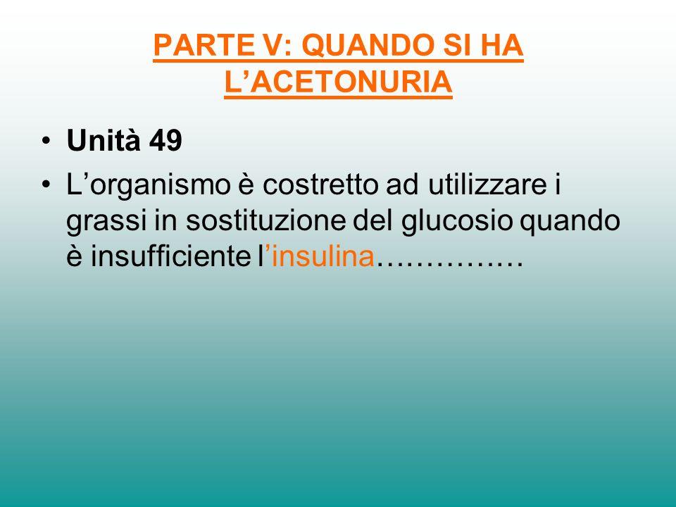PARTE V: QUANDO SI HA LACETONURIA Unità 49 Lorganismo è costretto ad utilizzare i grassi in sostituzione del glucosio quando è insufficiente linsulina