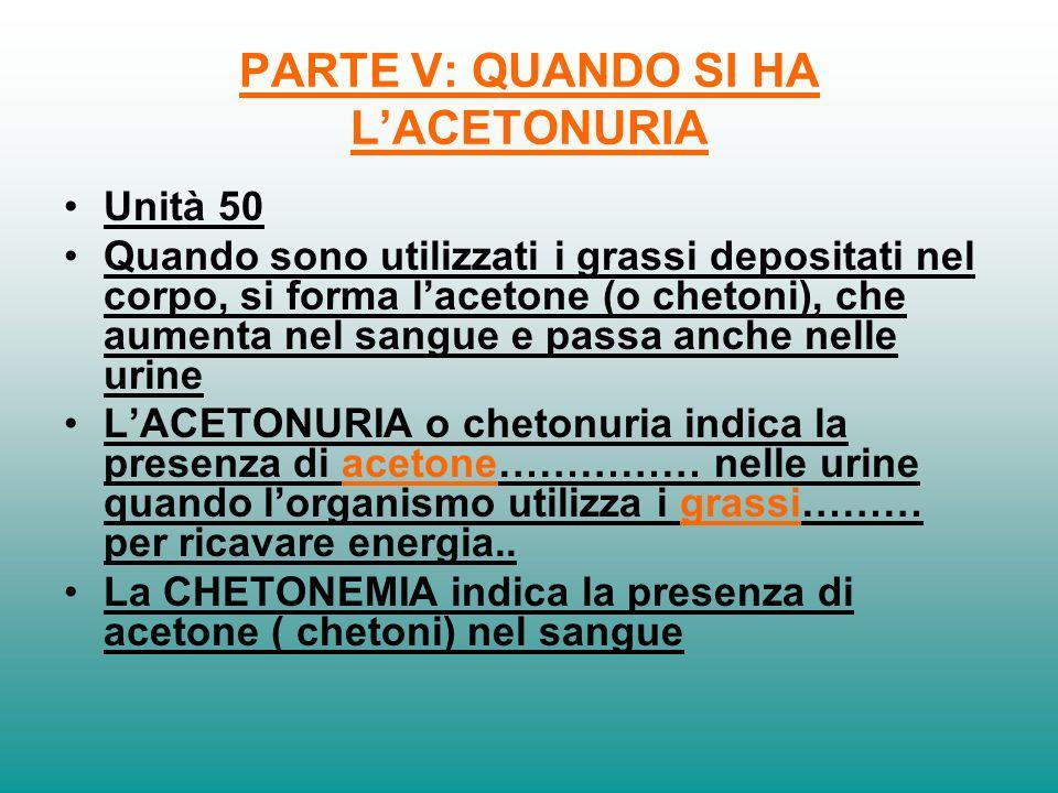 PARTE V: QUANDO SI HA LACETONURIA Unità 50 Quando sono utilizzati i grassi depositati nel corpo, si forma lacetone (o chetoni), che aumenta nel sangue