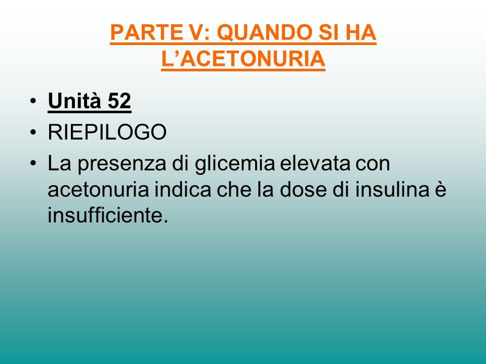 PARTE V: QUANDO SI HA LACETONURIA Unità 52 RIEPILOGO La presenza di glicemia elevata con acetonuria indica che la dose di insulina è insufficiente.
