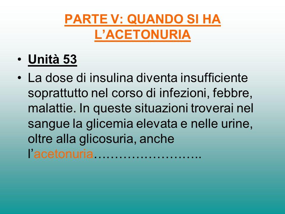 PARTE V: QUANDO SI HA LACETONURIA Unità 53 La dose di insulina diventa insufficiente soprattutto nel corso di infezioni, febbre, malattie. In queste s