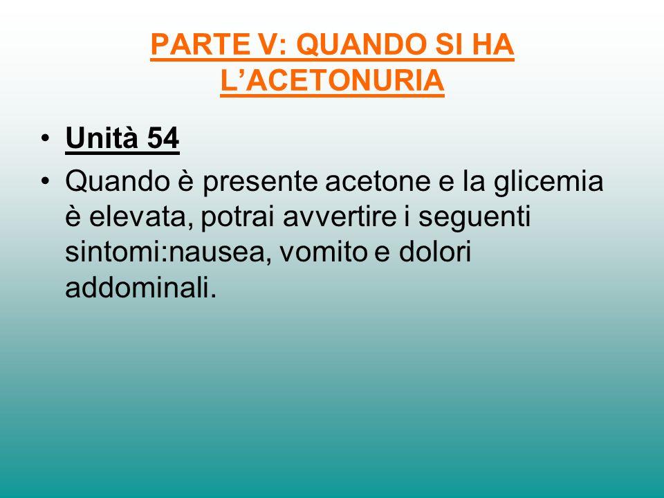 PARTE V: QUANDO SI HA LACETONURIA Unità 54 Quando è presente acetone e la glicemia è elevata, potrai avvertire i seguenti sintomi:nausea, vomito e dol