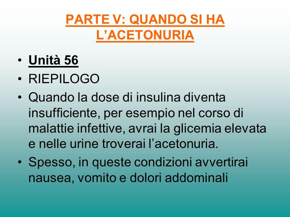 PARTE V: QUANDO SI HA LACETONURIA Unità 56 RIEPILOGO Quando la dose di insulina diventa insufficiente, per esempio nel corso di malattie infettive, av