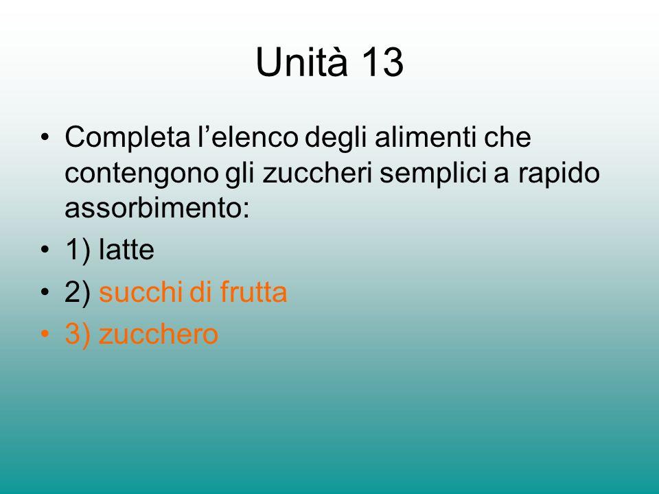 Unità 13 Completa lelenco degli alimenti che contengono gli zuccheri semplici a rapido assorbimento: 1) latte 2) succhi di frutta 3) zucchero