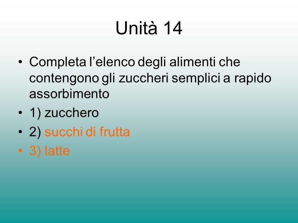 Unità 14 Completa lelenco degli alimenti che contengono gli zuccheri semplici a rapido assorbimento 1) zucchero 2) succhi di frutta 3) latte