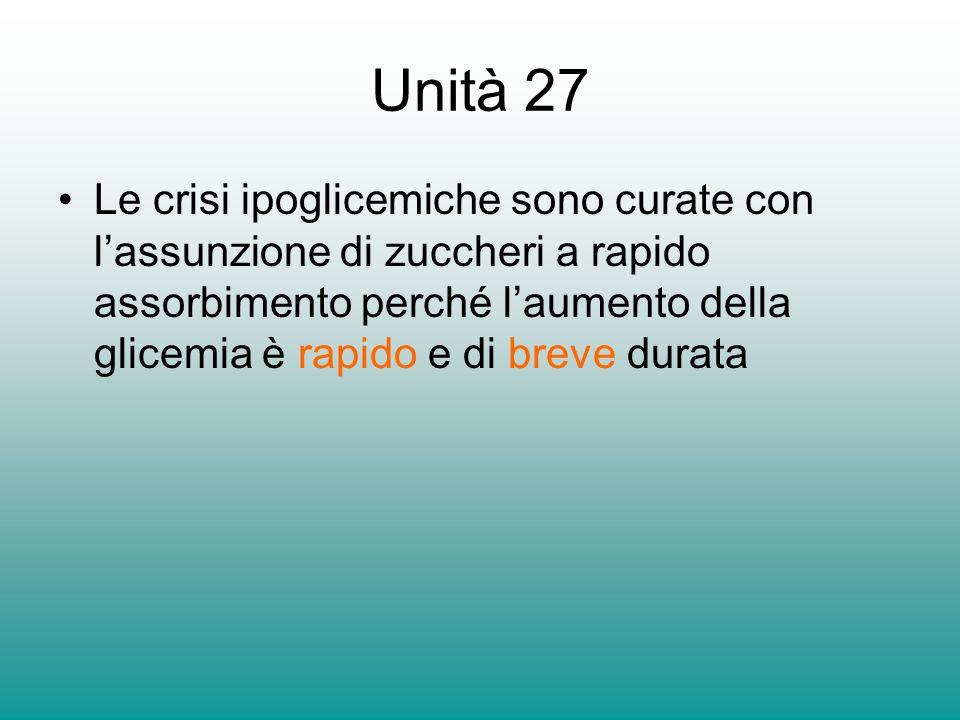 Unità 27 Le crisi ipoglicemiche sono curate con lassunzione di zuccheri a rapido assorbimento perché laumento della glicemia è rapido e di breve durat