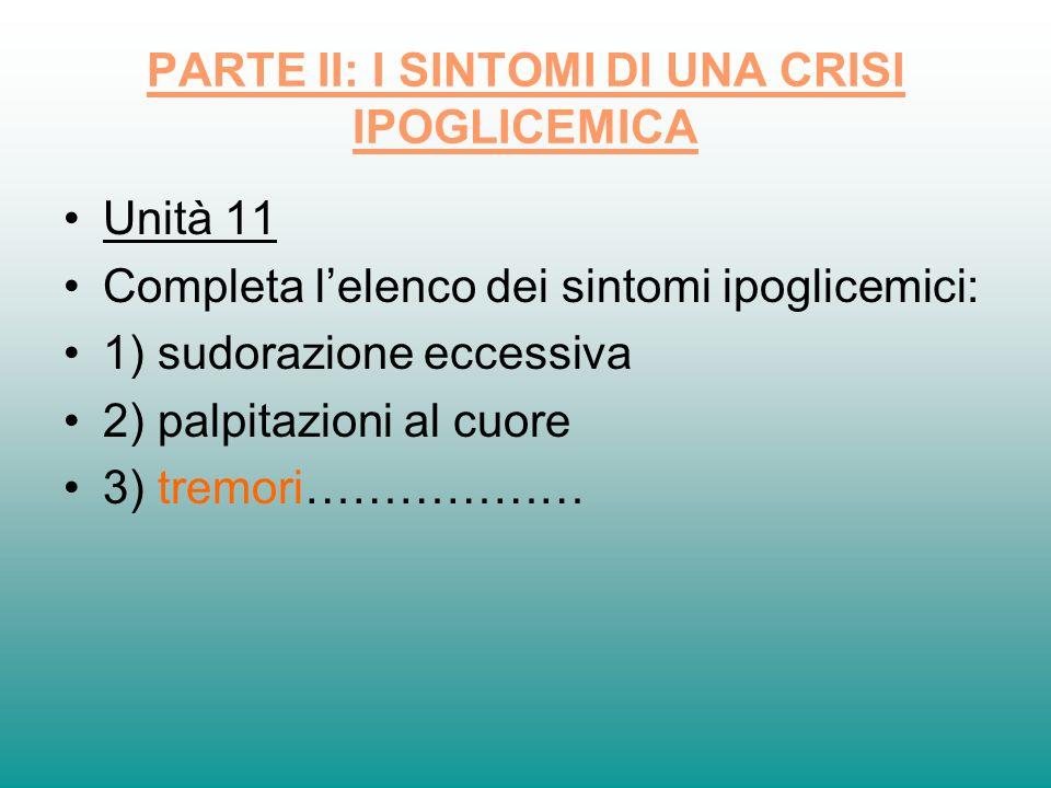 PARTE II: I SINTOMI DI UNA CRISI IPOGLICEMICA Unità 11 Completa lelenco dei sintomi ipoglicemici: 1) sudorazione eccessiva 2) palpitazioni al cuore 3)