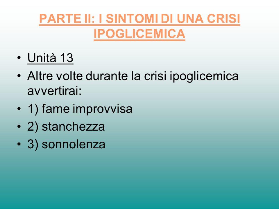 PARTE II: I SINTOMI DI UNA CRISI IPOGLICEMICA Unità 13 Altre volte durante la crisi ipoglicemica avvertirai: 1) fame improvvisa 2) stanchezza 3) sonno