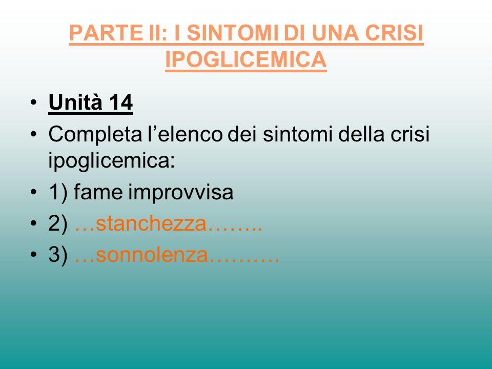 PARTE II: I SINTOMI DI UNA CRISI IPOGLICEMICA Unità 14 Completa lelenco dei sintomi della crisi ipoglicemica: 1) fame improvvisa 2) …stanchezza…….. 3)