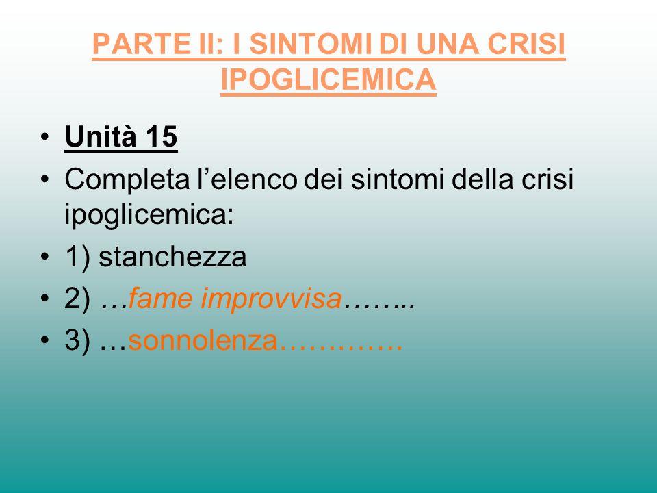 PARTE II: I SINTOMI DI UNA CRISI IPOGLICEMICA Unità 15 Completa lelenco dei sintomi della crisi ipoglicemica: 1) stanchezza 2) …fame improvvisa…….. 3)