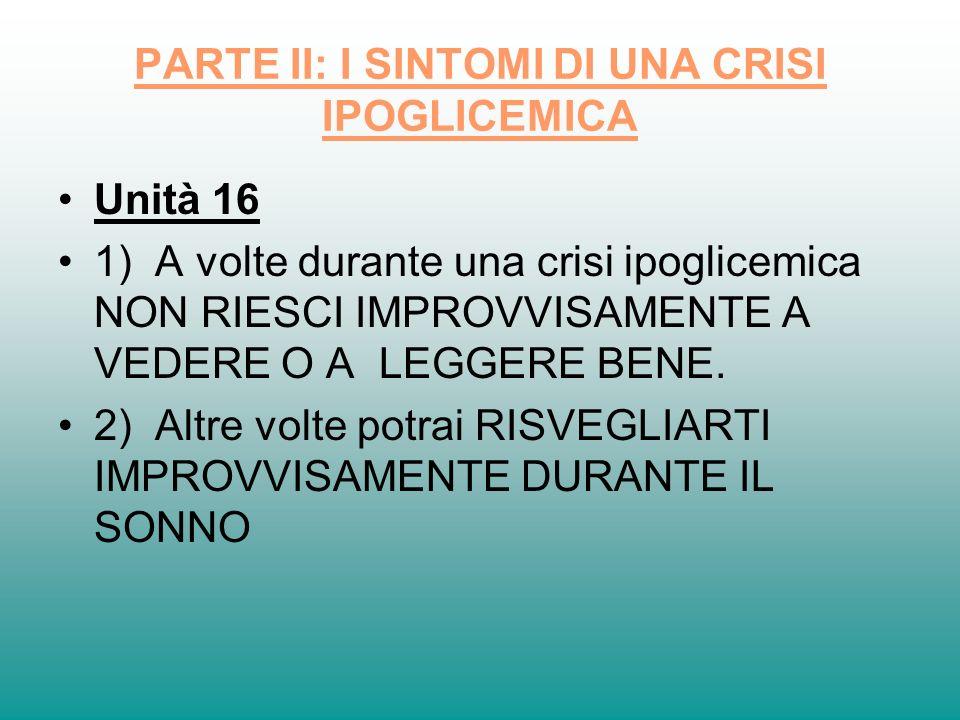 PARTE II: I SINTOMI DI UNA CRISI IPOGLICEMICA Unità 16 1) A volte durante una crisi ipoglicemica NON RIESCI IMPROVVISAMENTE A VEDERE O A LEGGERE BENE.
