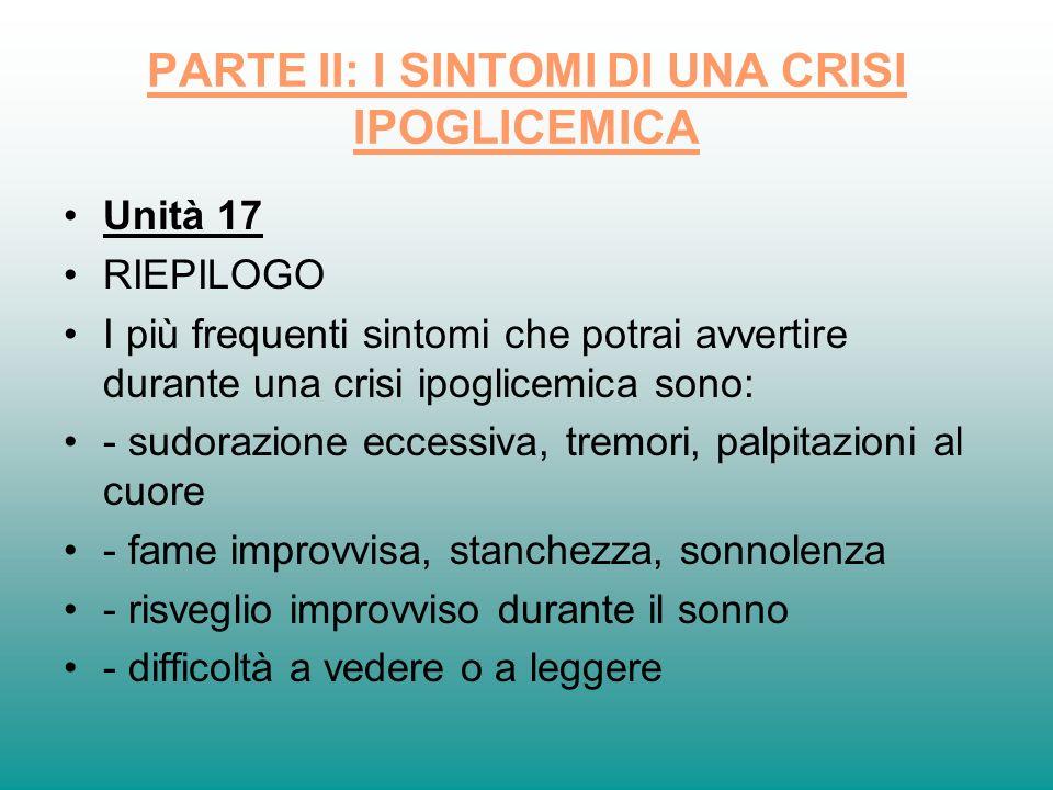 PARTE II: I SINTOMI DI UNA CRISI IPOGLICEMICA Unità 17 RIEPILOGO I più frequenti sintomi che potrai avvertire durante una crisi ipoglicemica sono: - s