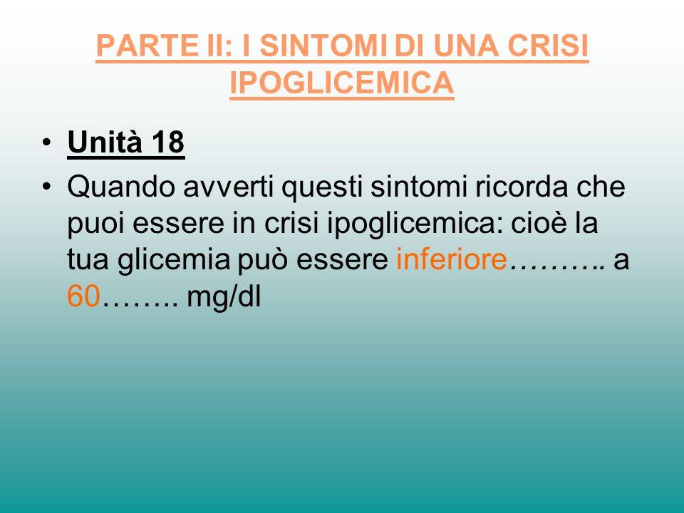 PARTE II: I SINTOMI DI UNA CRISI IPOGLICEMICA Unità 18 Quando avverti questi sintomi ricorda che puoi essere in crisi ipoglicemica: cioè la tua glicem