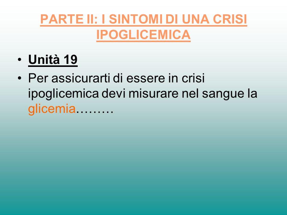 PARTE II: I SINTOMI DI UNA CRISI IPOGLICEMICA Unità 19 Per assicurarti di essere in crisi ipoglicemica devi misurare nel sangue la glicemia………