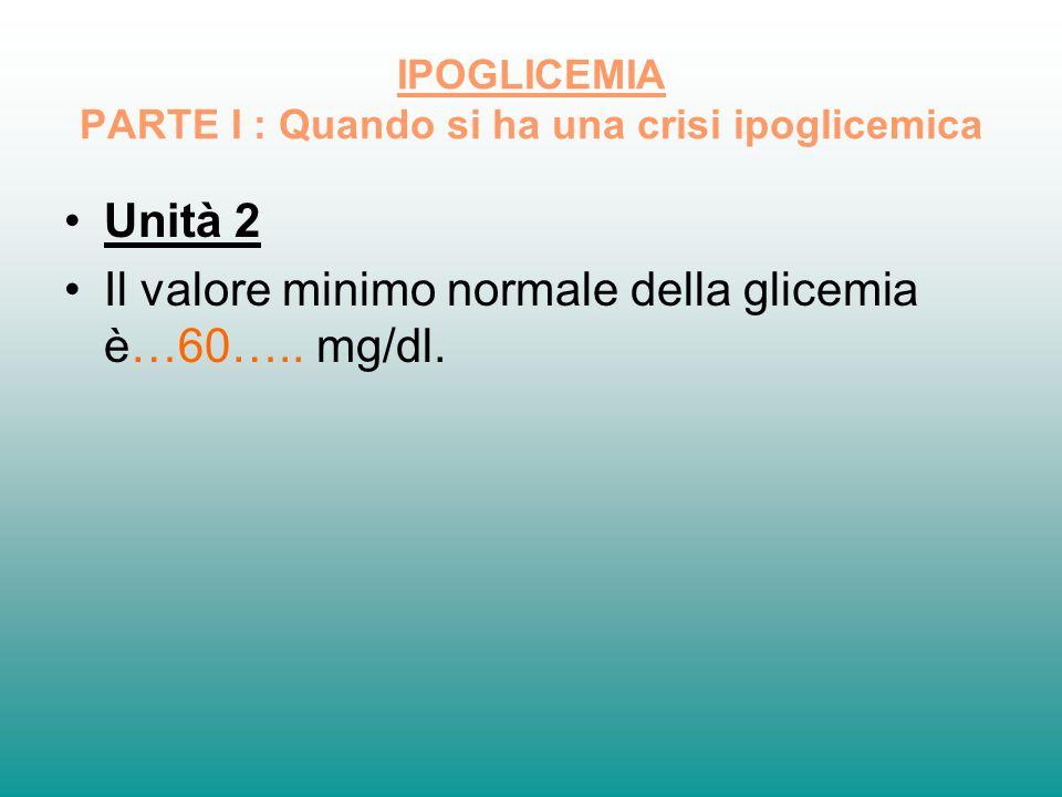 IPOGLICEMIA PARTE I : Quando si ha una crisi ipoglicemica Unità 2 Il valore minimo normale della glicemia è…60….. mg/dl.