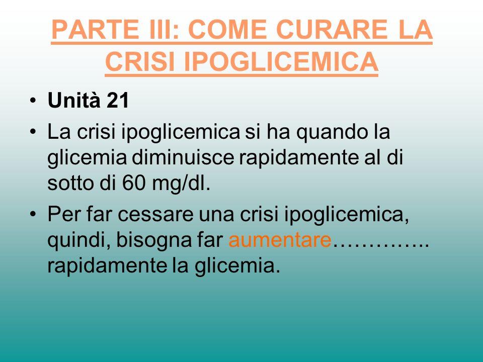 PARTE III: COME CURARE LA CRISI IPOGLICEMICA Unità 21 La crisi ipoglicemica si ha quando la glicemia diminuisce rapidamente al di sotto di 60 mg/dl. P