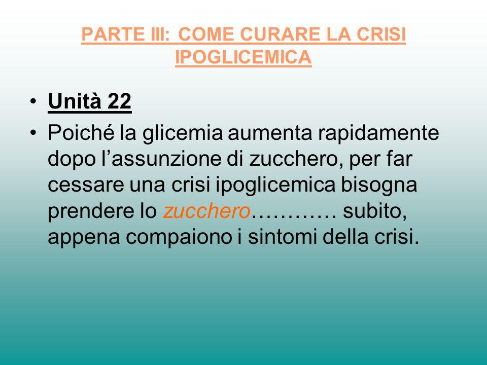 PARTE III: COME CURARE LA CRISI IPOGLICEMICA Unità 22 Poiché la glicemia aumenta rapidamente dopo lassunzione di zucchero, per far cessare una crisi i