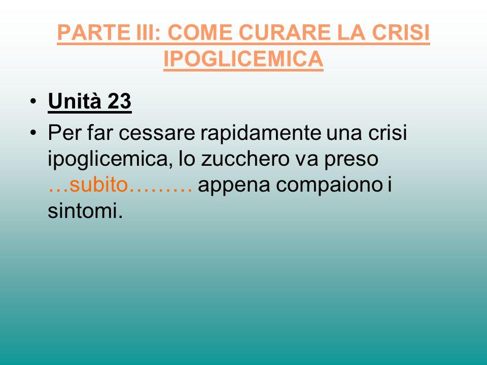 PARTE III: COME CURARE LA CRISI IPOGLICEMICA Unità 23 Per far cessare rapidamente una crisi ipoglicemica, lo zucchero va preso …subito……… appena compa