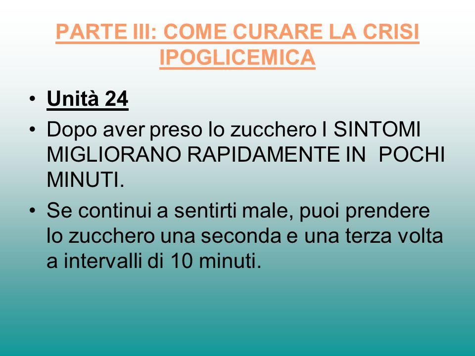 PARTE III: COME CURARE LA CRISI IPOGLICEMICA Unità 24 Dopo aver preso lo zucchero I SINTOMI MIGLIORANO RAPIDAMENTE IN POCHI MINUTI. Se continui a sent