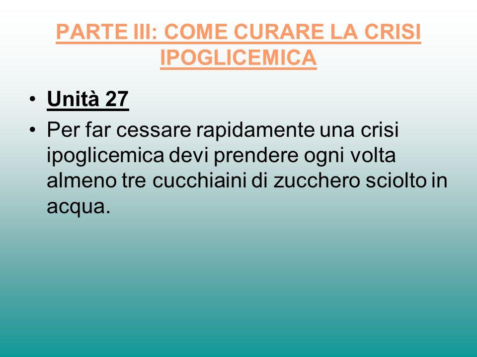 PARTE III: COME CURARE LA CRISI IPOGLICEMICA Unità 27 Per far cessare rapidamente una crisi ipoglicemica devi prendere ogni volta almeno tre cucchiain