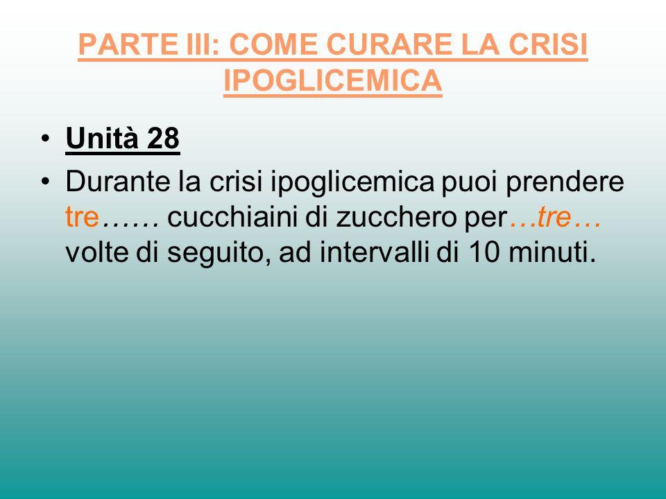 PARTE III: COME CURARE LA CRISI IPOGLICEMICA Unità 28 Durante la crisi ipoglicemica puoi prendere tre…… cucchiaini di zucchero per…tre… volte di segui