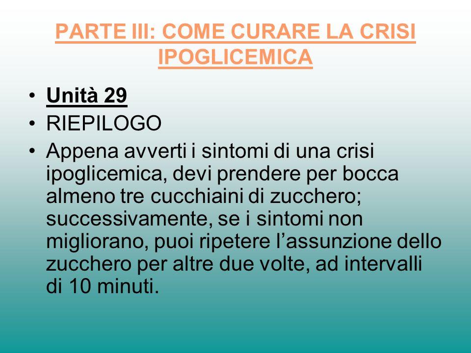 PARTE III: COME CURARE LA CRISI IPOGLICEMICA Unità 29 RIEPILOGO Appena avverti i sintomi di una crisi ipoglicemica, devi prendere per bocca almeno tre