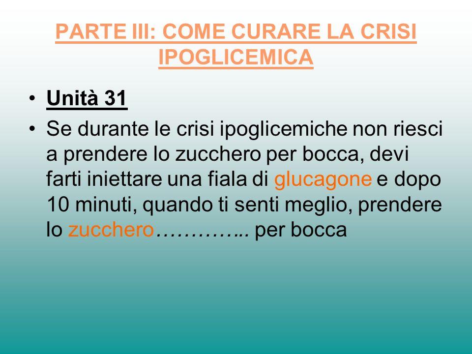 PARTE III: COME CURARE LA CRISI IPOGLICEMICA Unità 31 Se durante le crisi ipoglicemiche non riesci a prendere lo zucchero per bocca, devi farti iniett