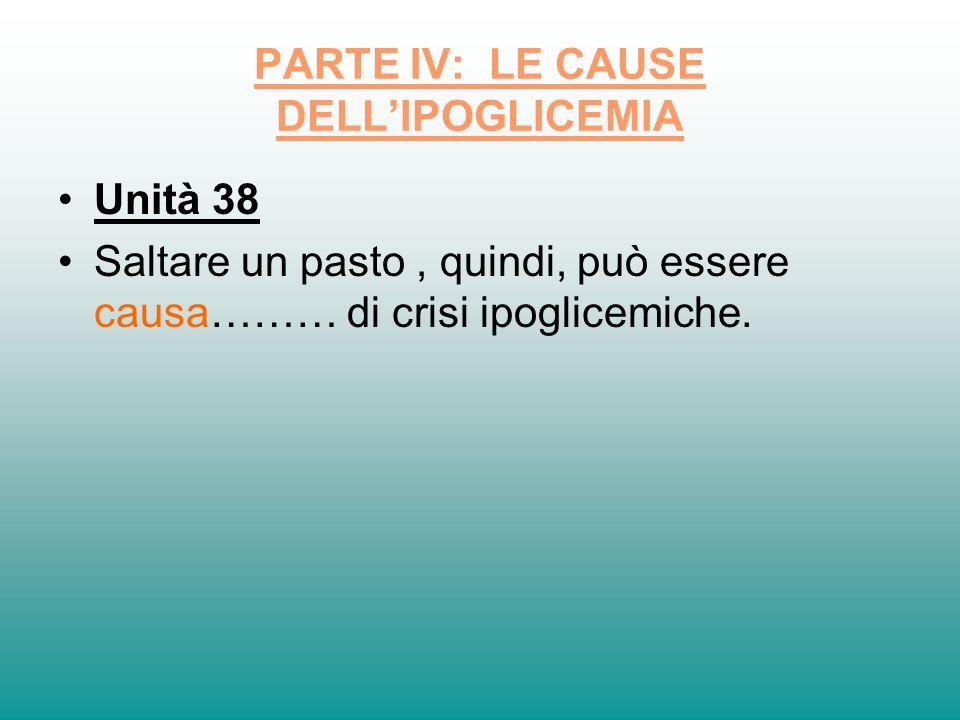 PARTE IV: LE CAUSE DELLIPOGLICEMIA Unità 38 Saltare un pasto, quindi, può essere causa……… di crisi ipoglicemiche.