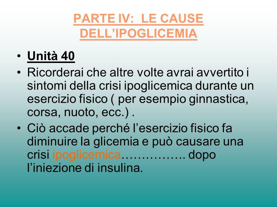 PARTE IV: LE CAUSE DELLIPOGLICEMIA Unità 40 Ricorderai che altre volte avrai avvertito i sintomi della crisi ipoglicemica durante un esercizio fisico