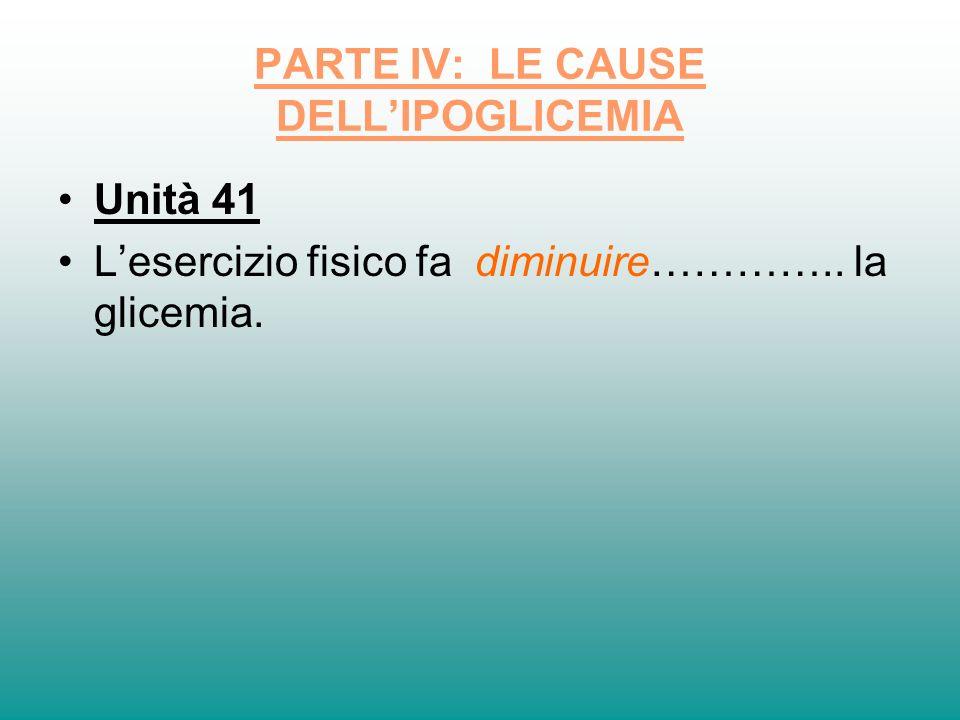 PARTE IV: LE CAUSE DELLIPOGLICEMIA Unità 41 Lesercizio fisico fa diminuire………….. la glicemia.
