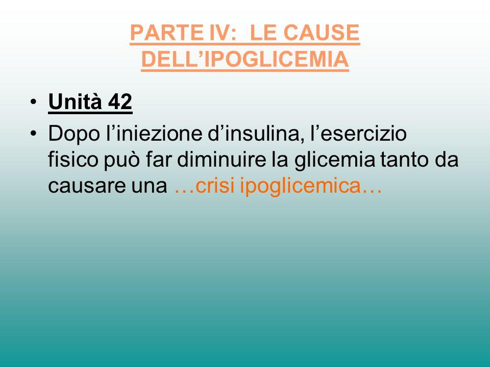 PARTE IV: LE CAUSE DELLIPOGLICEMIA Unità 42 Dopo liniezione dinsulina, lesercizio fisico può far diminuire la glicemia tanto da causare una …crisi ipo