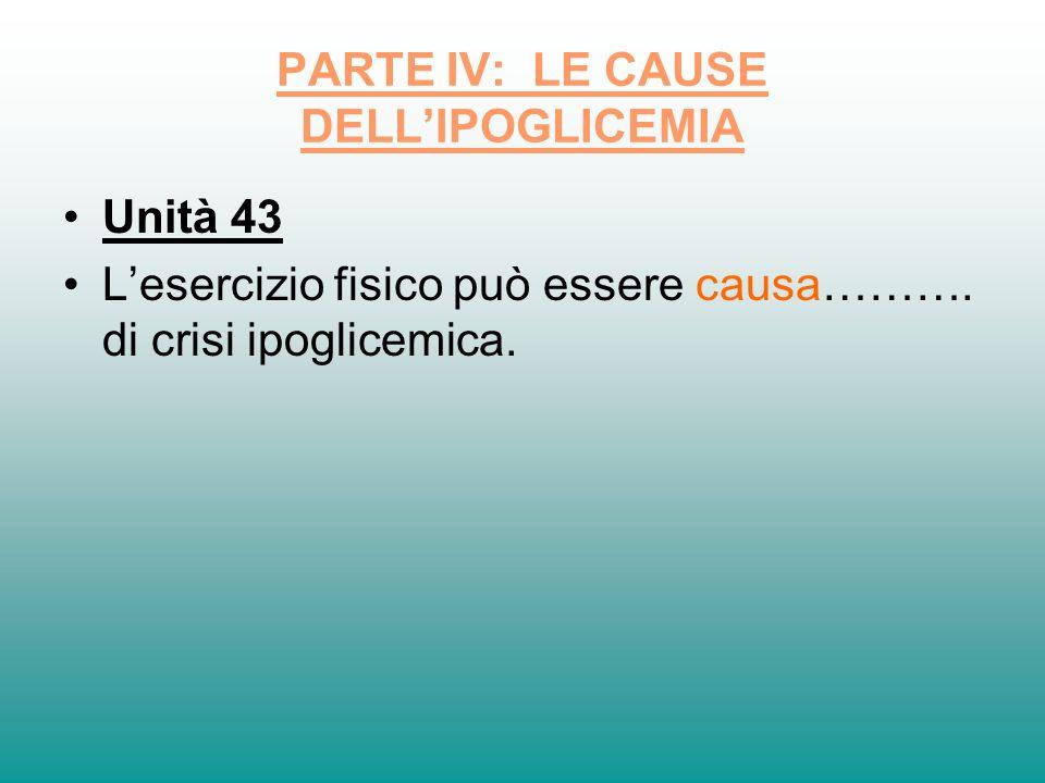 PARTE IV: LE CAUSE DELLIPOGLICEMIA Unità 43 Lesercizio fisico può essere causa………. di crisi ipoglicemica.