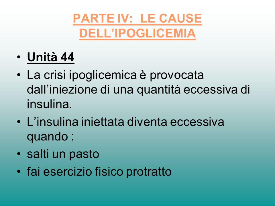 PARTE IV: LE CAUSE DELLIPOGLICEMIA Unità 44 La crisi ipoglicemica è provocata dalliniezione di una quantità eccessiva di insulina. Linsulina iniettata