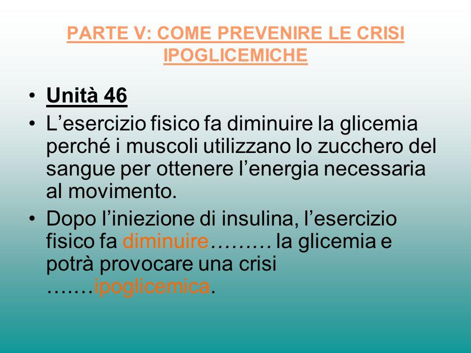 PARTE V: COME PREVENIRE LE CRISI IPOGLICEMICHE Unità 46 Lesercizio fisico fa diminuire la glicemia perché i muscoli utilizzano lo zucchero del sangue