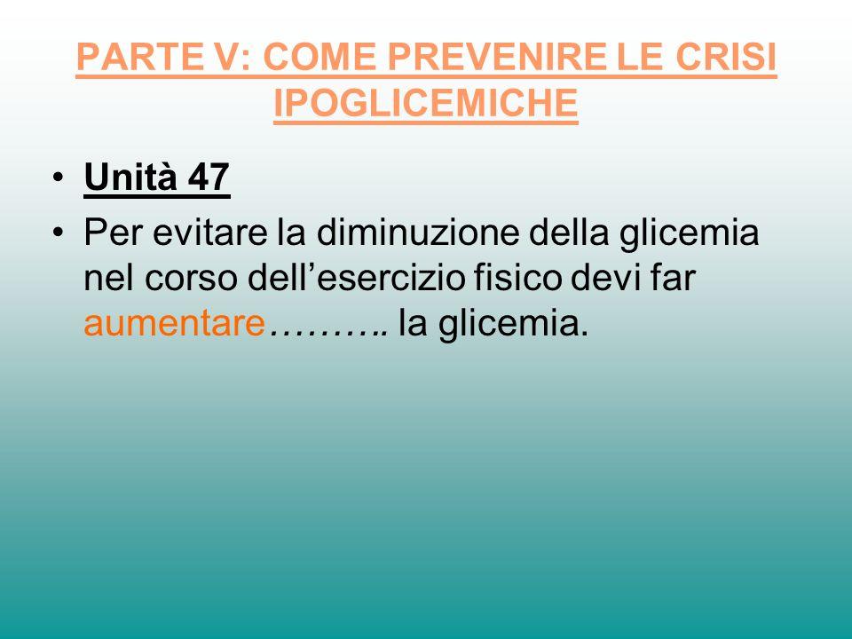 PARTE V: COME PREVENIRE LE CRISI IPOGLICEMICHE Unità 47 Per evitare la diminuzione della glicemia nel corso dellesercizio fisico devi far aumentare………