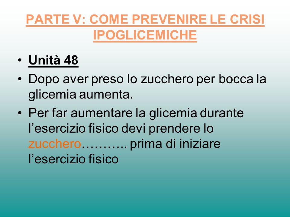 PARTE V: COME PREVENIRE LE CRISI IPOGLICEMICHE Unità 48 Dopo aver preso lo zucchero per bocca la glicemia aumenta. Per far aumentare la glicemia duran