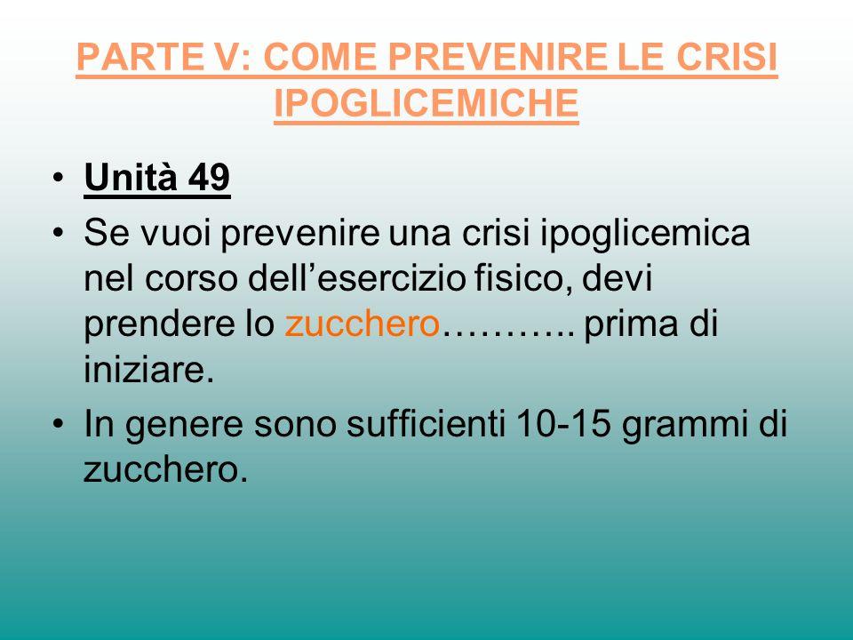 PARTE V: COME PREVENIRE LE CRISI IPOGLICEMICHE Unità 49 Se vuoi prevenire una crisi ipoglicemica nel corso dellesercizio fisico, devi prendere lo zucc