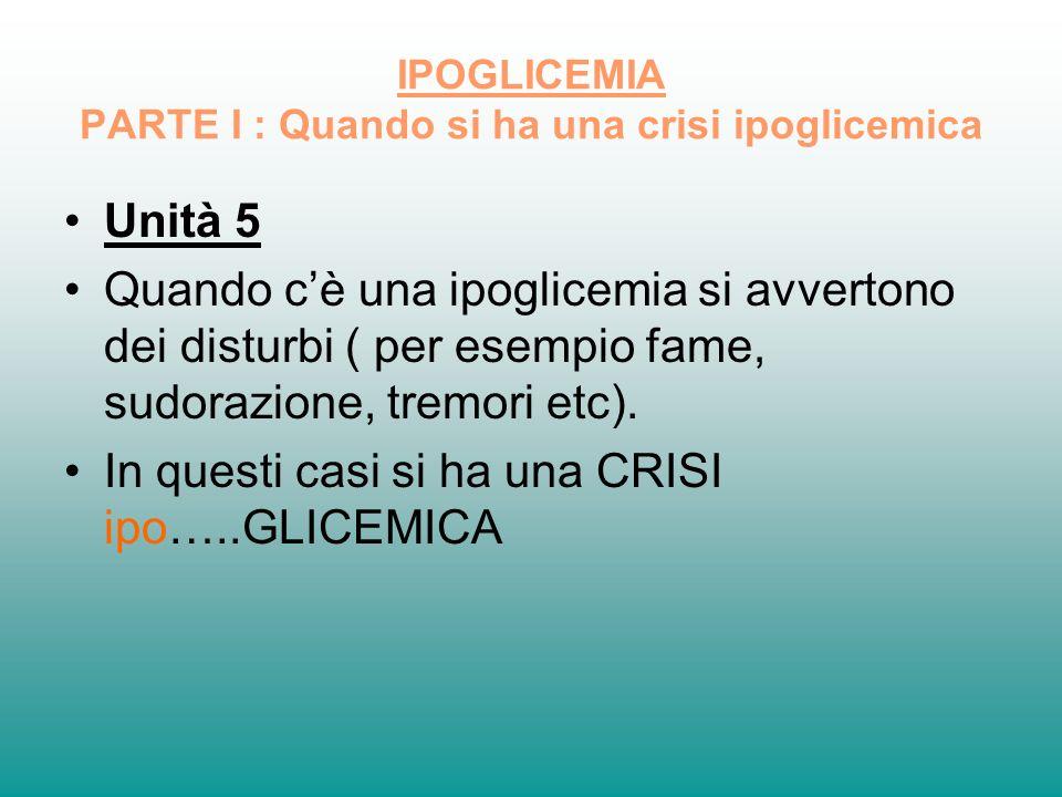 IPOGLICEMIA PARTE I : Quando si ha una crisi ipoglicemica Unità 5 Quando cè una ipoglicemia si avvertono dei disturbi ( per esempio fame, sudorazione,