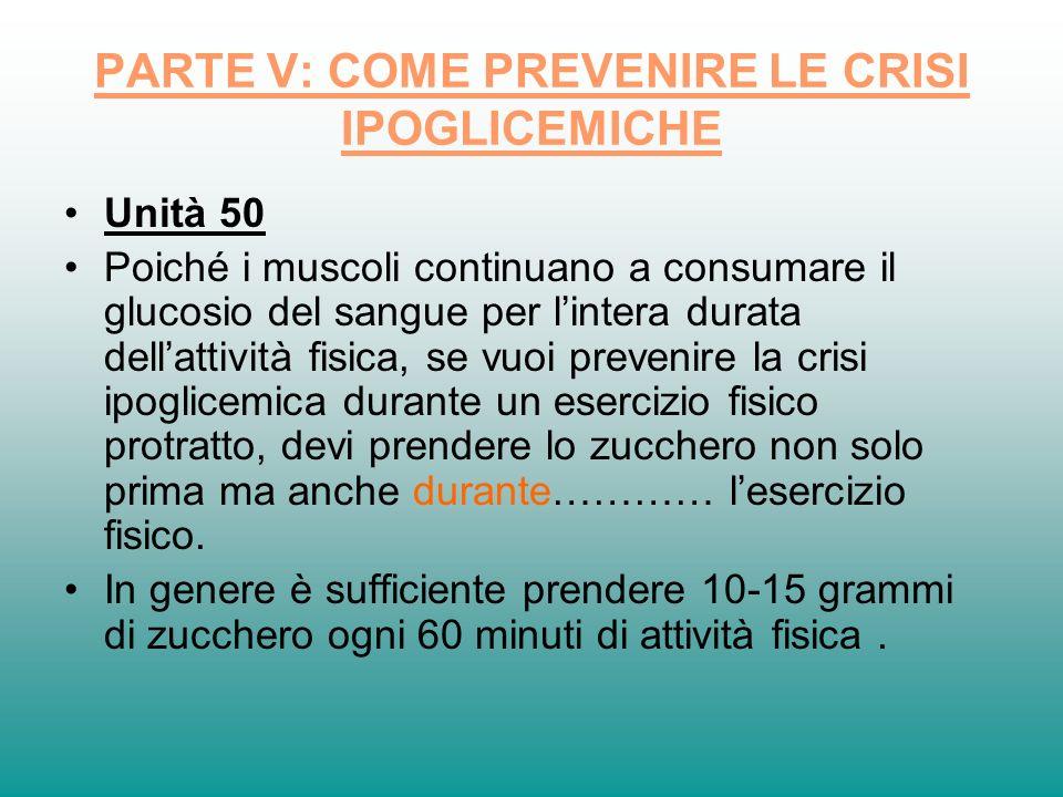PARTE V: COME PREVENIRE LE CRISI IPOGLICEMICHE Unità 50 Poiché i muscoli continuano a consumare il glucosio del sangue per lintera durata dellattività