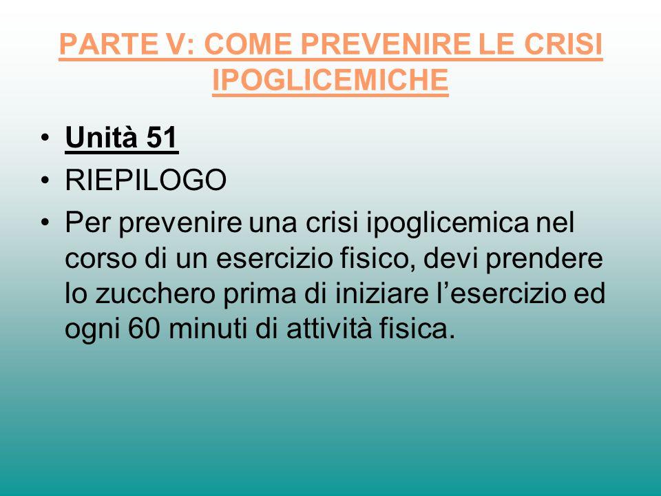 PARTE V: COME PREVENIRE LE CRISI IPOGLICEMICHE Unità 51 RIEPILOGO Per prevenire una crisi ipoglicemica nel corso di un esercizio fisico, devi prendere