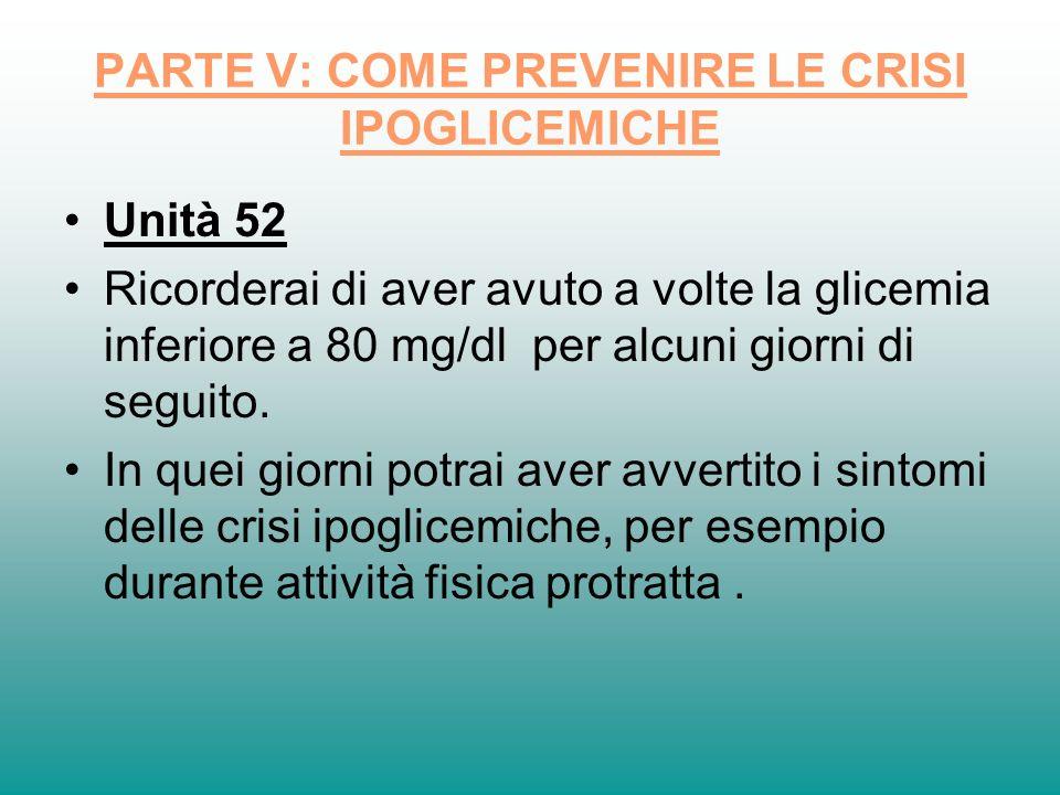 PARTE V: COME PREVENIRE LE CRISI IPOGLICEMICHE Unità 52 Ricorderai di aver avuto a volte la glicemia inferiore a 80 mg/dl per alcuni giorni di seguito
