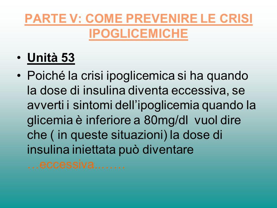PARTE V: COME PREVENIRE LE CRISI IPOGLICEMICHE Unità 53 Poiché la crisi ipoglicemica si ha quando la dose di insulina diventa eccessiva, se avverti i