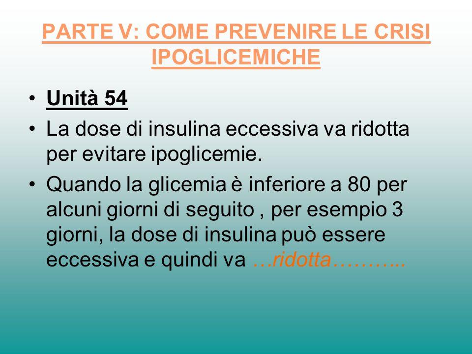 PARTE V: COME PREVENIRE LE CRISI IPOGLICEMICHE Unità 54 La dose di insulina eccessiva va ridotta per evitare ipoglicemie. Quando la glicemia è inferio