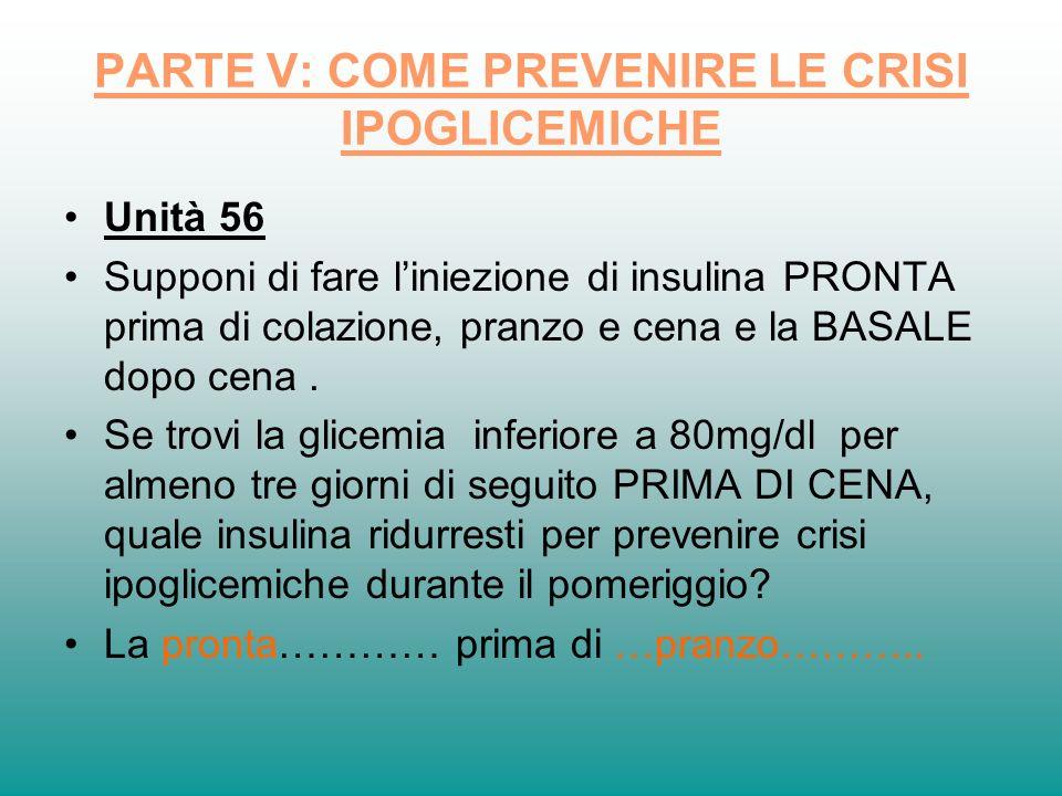 PARTE V: COME PREVENIRE LE CRISI IPOGLICEMICHE Unità 56 Supponi di fare liniezione di insulina PRONTA prima di colazione, pranzo e cena e la BASALE do