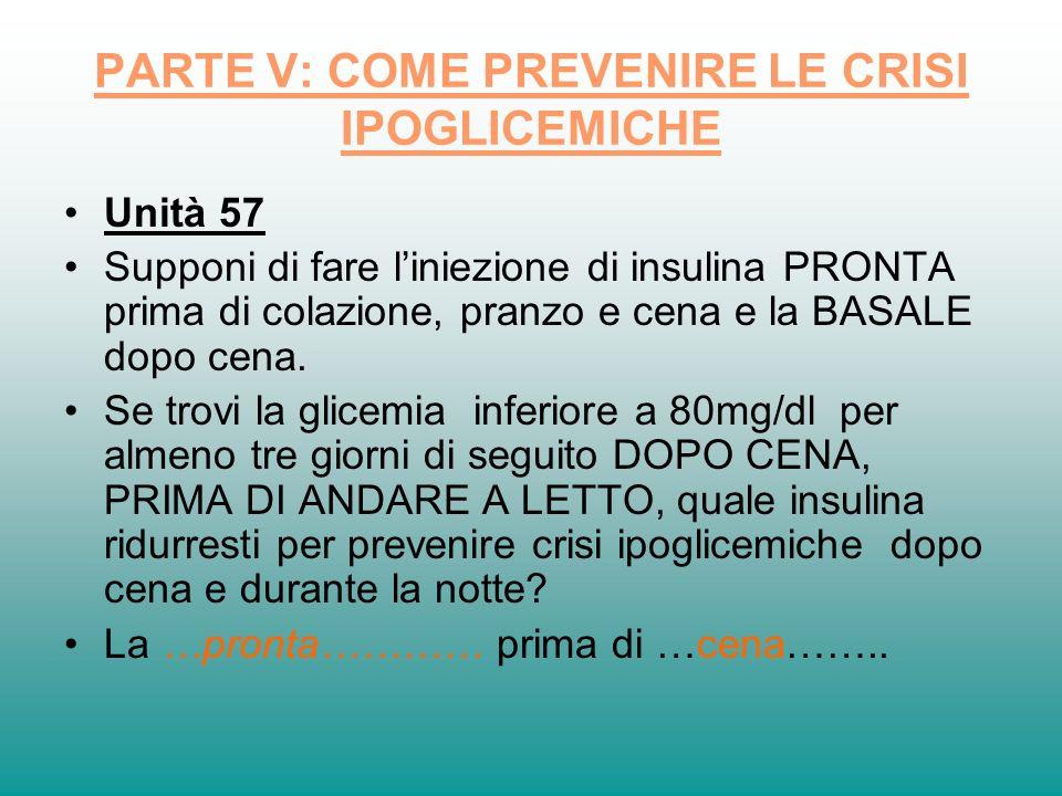 PARTE V: COME PREVENIRE LE CRISI IPOGLICEMICHE Unità 57 Supponi di fare liniezione di insulina PRONTA prima di colazione, pranzo e cena e la BASALE do
