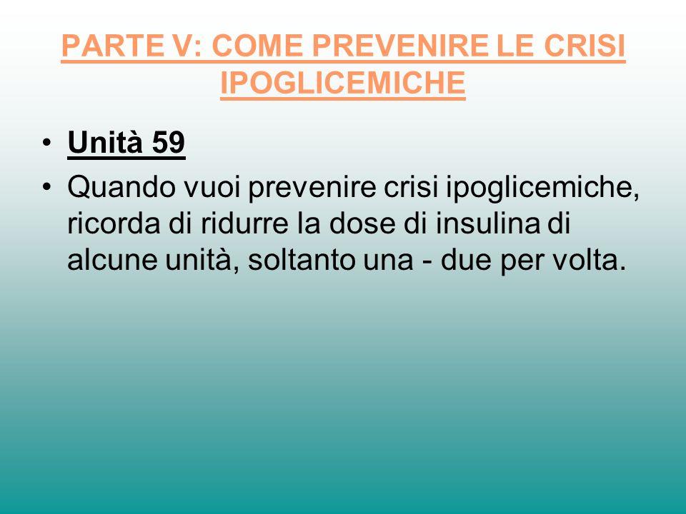 PARTE V: COME PREVENIRE LE CRISI IPOGLICEMICHE Unità 59 Quando vuoi prevenire crisi ipoglicemiche, ricorda di ridurre la dose di insulina di alcune un