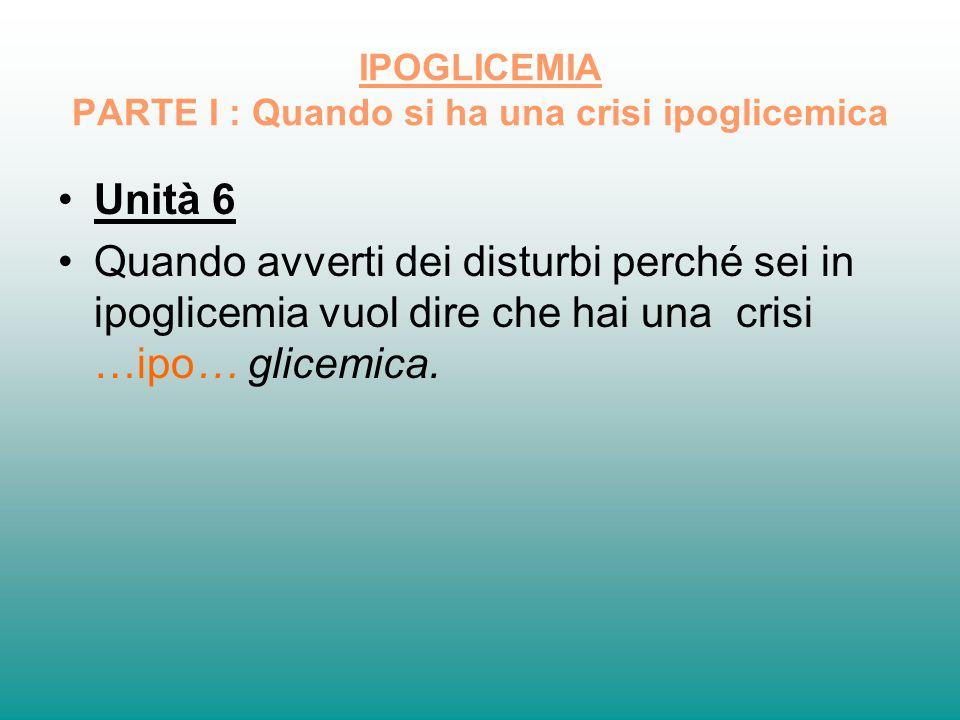 IPOGLICEMIA PARTE I : Quando si ha una crisi ipoglicemica Unità 6 Quando avverti dei disturbi perché sei in ipoglicemia vuol dire che hai una crisi …i